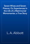 Seven Wives And Seven Prisons Or Experiences In The Life Of A Matrimonial Monomaniac A True Story