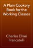 Charles Elmé Francatelli - A Plain Cookery Book for the Working Classes artwork