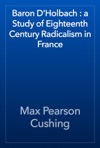 Baron DHolbach  A Study Of Eighteenth Century Radicalism In France
