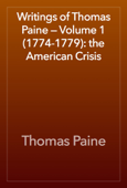 Writings of Thomas Paine — Volume 1 (1774-1779): the American Crisis