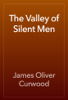 James Oliver Curwood - The Valley of Silent Men artwork