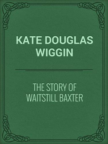 Kate Douglas Wiggin - The Story Of Waitstill Baxter