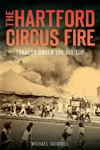 The Hartford Circus Fire Tragedy Under The Big Top