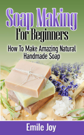 Soap Making For Beginners - How to Make Amazing Natural Handmade Soap book