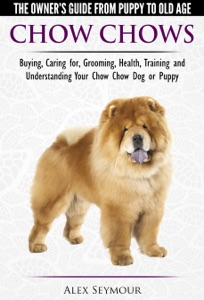 Chow Chows: The Owner's Guide From Puppy To Old Age - Buying, Caring for, Grooming, Health, Training and Understanding Your Chow Chow Dog or Puppy Book Cover