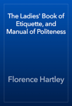 The Ladies' Book of Etiquette, and Manual of Politeness