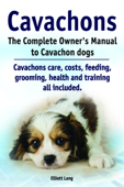 Cavachons. The Complete Owner's Manual to Cavachon dogs. Cavachons care, costs, feeding, grooming, health and training all included.