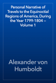 Personal Narrative of Travels to the Equinoctial Regions of America, During the Year 1799-1804 — Volume 1