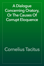 A Dialogue Concerning Oratory, Or The Causes Of Corrupt Eloquence book