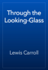 Lewis Carroll - Through the Looking-Glass artwork