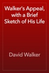 Walkers Appeal With A Brief Sketch Of His Life
