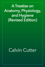 A Treatise on Anatomy, Physiology, and Hygiene (Revised Edition)