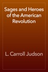 Sages And Heroes Of The American Revolution
