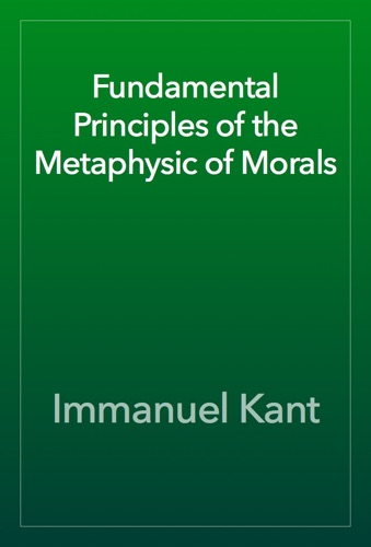 Fundamental Principles of the Metaphysic of Morals - Immanuel Kant - Immanuel Kant