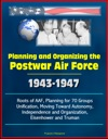 Planning And Organizing The Postwar Air Force 1943-1947 - Roots Of AAF Planning For 70 Groups Unification Moving Toward Autonomy Independence And Organization Eisenhower And Truman
