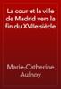 Marie-Catherine Aulnoy - La cour et la ville de Madrid vers la fin du XVIIe siГЁcle artwork
