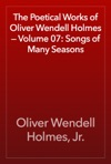 The Poetical Works Of Oliver Wendell Holmes  Volume 07 Songs Of Many Seasons