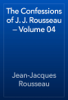 Jean-Jacques Rousseau - The Confessions of J. J. Rousseau — Volume 04 artwork