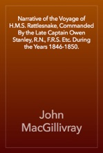 Narrative of the Voyage of H.M.S. Rattlesnake, Commanded By the Late Captain Owen Stanley, R.N., F.R.S. Etc. During the Years 1846-1850.