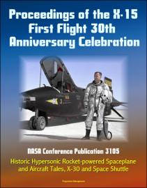Proceedings of the X-15 First Flight 30th Anniversary Celebration: NASA Conference Publication 3105 - Historic Hypersonic Rocket-powered Spaceplane and Aircraft Tales, X-30 and Space Shuttle book