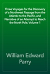 Three Voyages For The Discovery Of A Northwest Passage From The Atlantic To The Pacific And Narrative Of An Attempt To Reach The North Pole Volume 1