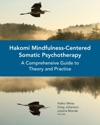 Hakomi Mindfulness-Centered Somatic Psychotherapy A Comprehensive Guide To Theory And Practice