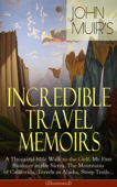 John Muir's Incredible Travel Memoirs: A Thousand-Mile Walk to the Gulf, My First Summer in the Sierra, The Mountains of California, Travels in Alaska, Steep Trails… (Illustrated)