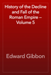 History of the Decline and Fall of the Roman Empire — Volume 5