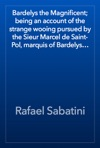 Bardelys The Magnificent Being An Account Of The Strange Wooing Pursued By The Sieur Marcel De Saint-Pol Marquis Of Bardelys