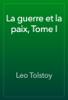 Leo Tolstoy - La guerre et la paix, Tome I artwork