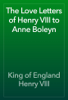 King of England Henry VIII - The Love Letters of Henry VIII to Anne Boleyn artwork
