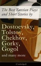 The Best Russian Plays and Short Stories by Dostoevsky, Tolstoy, Chekhov, Gorky, Gogol and many more (Unabridged)