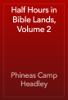 Phineas Camp Headley - Half Hours in Bible Lands, Volume 2 artwork