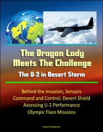 THE DRAGON LADY MEETS THE CHALLENGE: THE U-2 IN DESERT STORM - BEHIND THE INVASION, SENSORS, COMMAND AND CONTROL, DESERT SHIELD, ASSESSING U-2 PERFORMANCE, OLYMPIC FLARE MISSIONS