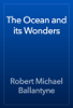 Robert Michael Ballantyne - The Ocean and its Wonders artwork