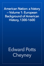 American Nation: a history — Volume 1: European Background of American History, 1300-1600