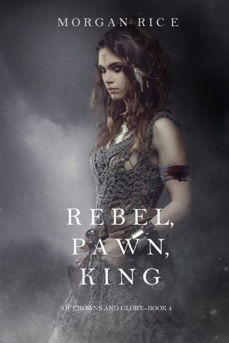 Morgan Rice - Rebel, Pawn, King (Of Crowns and Glory—Book 4)