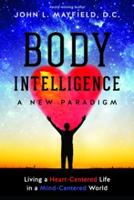 Body Intelligence A New Paradigm: Living A Heart-Centered Life In A Mind-Centered World
