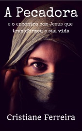 A PECADORA: E O ENCONTRO COM JESUS QUE TRANSFORMOU A SUA VIDA