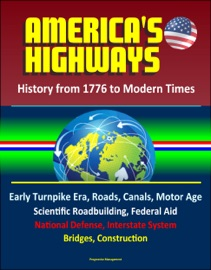 America S Highways History From 1776 To Modern Times Early Turnpike Era Roads Canals Motor Age Scientific Roadbuilding Federal Aid National Defense Interstate System Bridges Construction