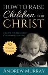 How To Raise Children For Christ Updated Edition