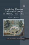 Imagining Womens Conventual Spaces In France 16001800
