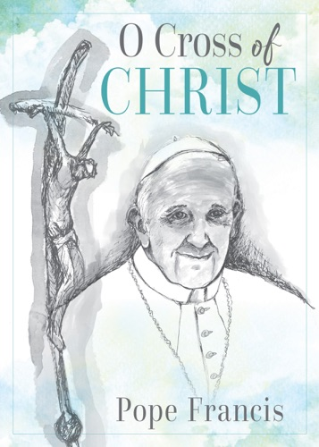 Pope Francis - O Cross of Christ