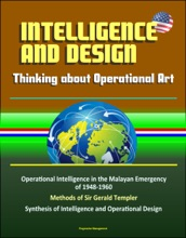 Intelligence and Design: Thinking about Operational Art, Operational Intelligence in the Malayan Emergency of 1948-1960, Methods of Sir Gerald Templer, Synthesis of Intelligence and Operational Design