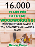 16.000 Plans For Extreme Woodworking: Easy Projects For Saving a Ton of Money and Having a Blast!
