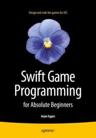 Swift Game Programming for Absolute Beginners - Arjan Egges