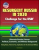 Resurgent Russia in 2030: Challenge for the USAF - Alternate Russian Futures, Political, Economic, and Military Background, Rising Power, Friend or Foe, Implications for the American Military