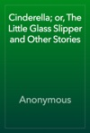 Cinderella Or The Little Glass Slipper And Other Stories