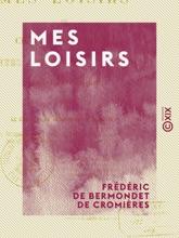 Mes Loisirs - Choix D'anecdotes, Contes, Romances, Chansons, Logogryphes Et Charades