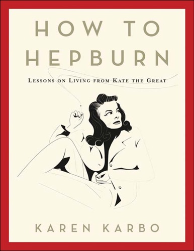 Karen Karbo - How to Hepburn